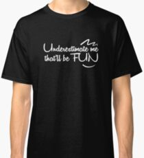 Underestimate me that'll be fun Classic T-Shirt