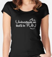 Underestimate me that'll be fun Women's Fitted Scoop T-Shirt