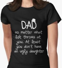 Dad no matter what life throws at you at least you don't have an ugly daughter t-shirts Women's Fitted T-Shirt