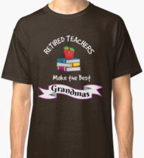 Retired Teachers Make the Best Grandmas Tee Shirt T Shirt Gift Classic T-Shirt