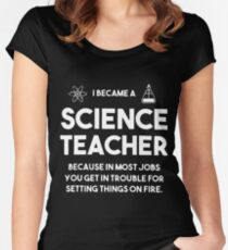 I became a Science teacher beacause in most jobs you get in trouble T-SHIRTS Women's Fitted Scoop T-Shirt