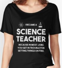 I became a Science teacher beacause in most jobs you get in trouble T-SHIRTS Women's Relaxed Fit T-Shirt