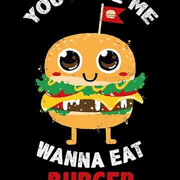 You Make Me Wanna Eat Burger by bykai