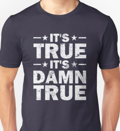 It's True, It's Damn True - Distress T-Shirt
