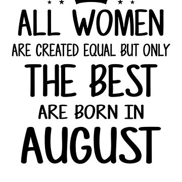 All Women Are Created Equal But Only The Best Are Born In August by nhidesign99