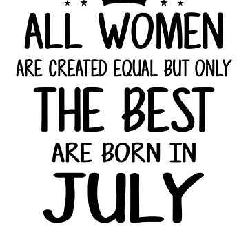 All Women Are Created Equal But Only The Best Are Born In July by nhidesign99