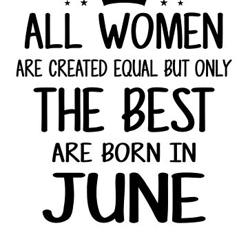 All Women Are Created Equal But Only The Best Are Born In June by nhidesign99