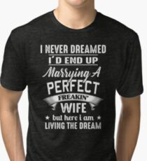 I Never Dreamed I'd End Up Marrying A Perfect Freakin' Wife Tri-blend T-Shirt