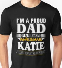 I am A Proud Dad of Freaking Awesome Katie ..Yes, She Bought Me This T shirt Unisex T-Shirt
