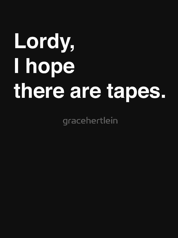 Lordy, I hope there are tapes.  by gracehertlein