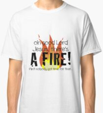 Oh good Lord Jesus, there's a fire! Ain't nobody got time for that... t-shirt Classic T-Shirt