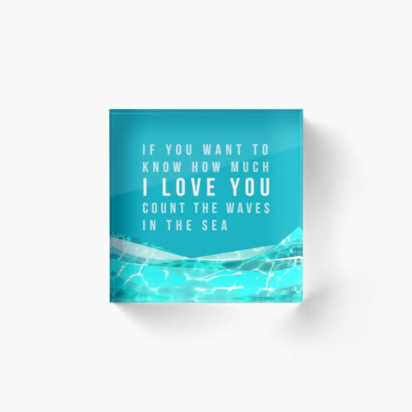 If you want to know how much I LOVE YOU count the waves in the sea Acrylic Block
