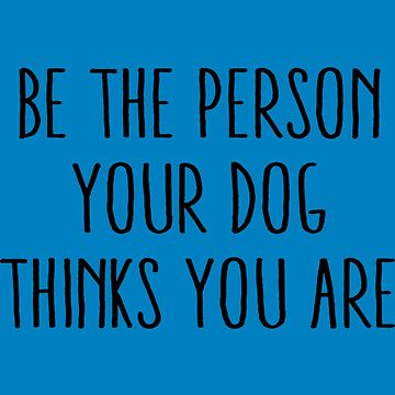Be The Person Your Dog Thinks You Are  by Younhand