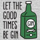Let the good times be gin by LaundryFactory
