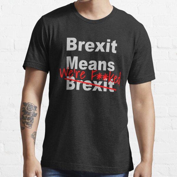 Brexit Means We're F'ed - Anti Brexit - Pro EU Essential T-Shirt
