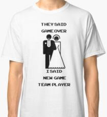 They said: Game over. I said: New game. Team player. Classic T-Shirt