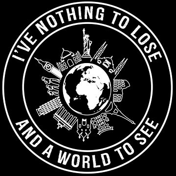 I've Nothing To Lose, And A World To See - Funny Travel T-shirt by TeeHome
