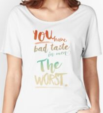 """You have bad taste in men"" ""The worst"" Reyes x Ryder Women's Relaxed Fit T-Shirt"
