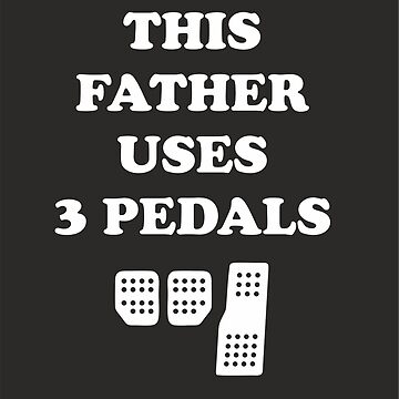 This Father Uses 3 Pedals by 710Designs