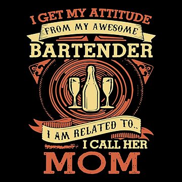 I Get My Attitude From My Awesome Bartender I Am Related To I Call Her Mom T-shirts by peterpeggyj