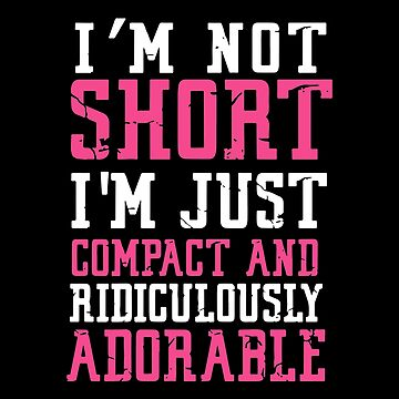 I'm Not Short I'm Just Compact And Ridiculously Adorable T-shirts by peterpeggyj
