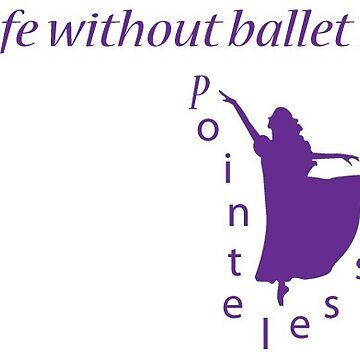 Life Without Ballet Is Pointeless by Shendz