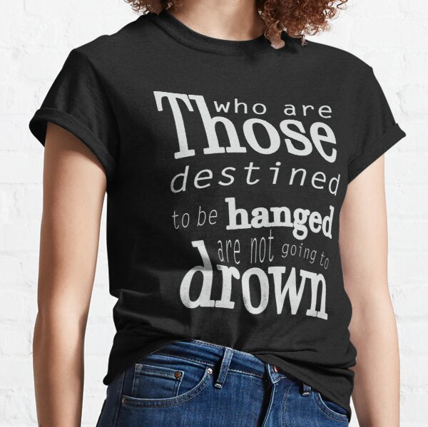 Those who are destined to be hanged are not going to drown (white) Classic T-Shirt