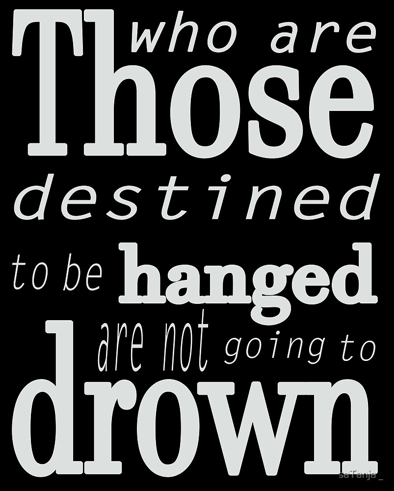 Those who are destined to be hanged are not going to drown (white) by saTanja _