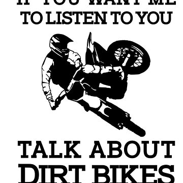 If you want me listen to you, talk about dirt bikes. by Janja