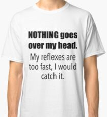 nothing goes over my head. my reflexes are too fast, i would catch it. Classic T-Shirt