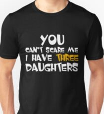 You can't scare me, I have Three Daughters Unisex T-Shirt