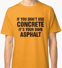 If You Don't Use Concrete It's Your Own Asphalt Classic T-Shirt