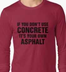If You Don't Use Concrete It's Your Own Asphalt Long Sleeve T-Shirt