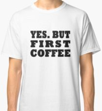 Yes. But First, Coffee Classic T-Shirt