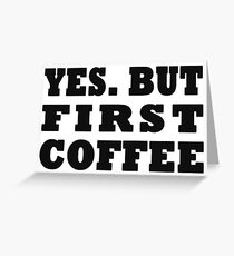 Yes. But First, Coffee Greeting Card