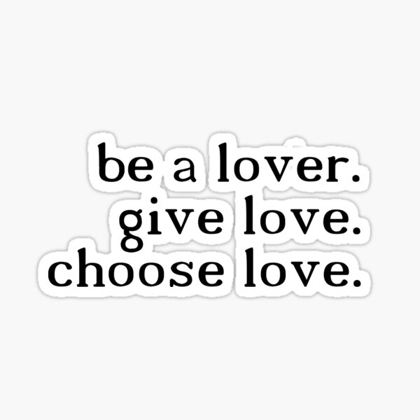 be a lover. give love. choose love. - H.S. Sticker