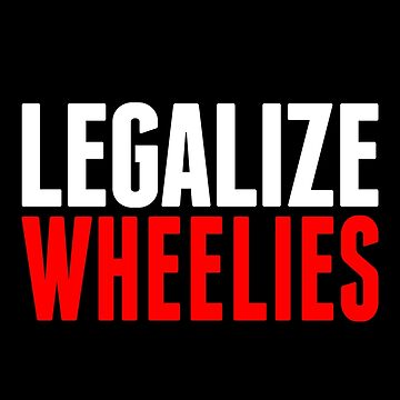 Legalize Wheelies by biggeek