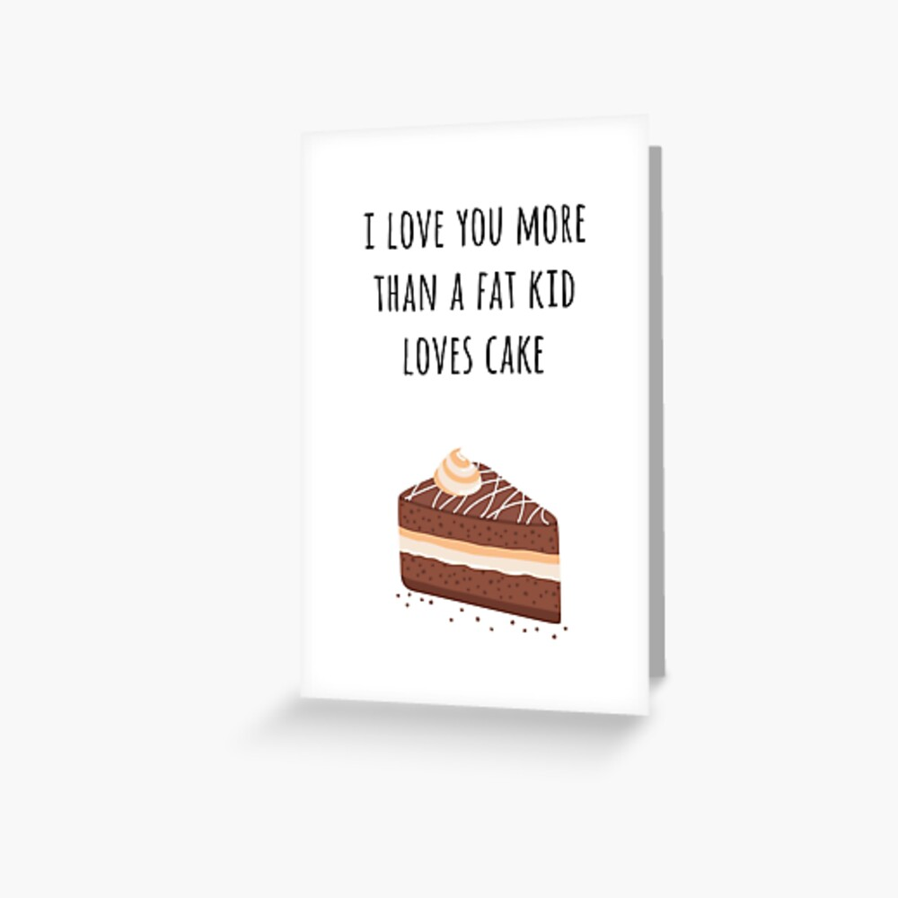 I Love You More than a Fat Kid Loves Cake Greeting Card