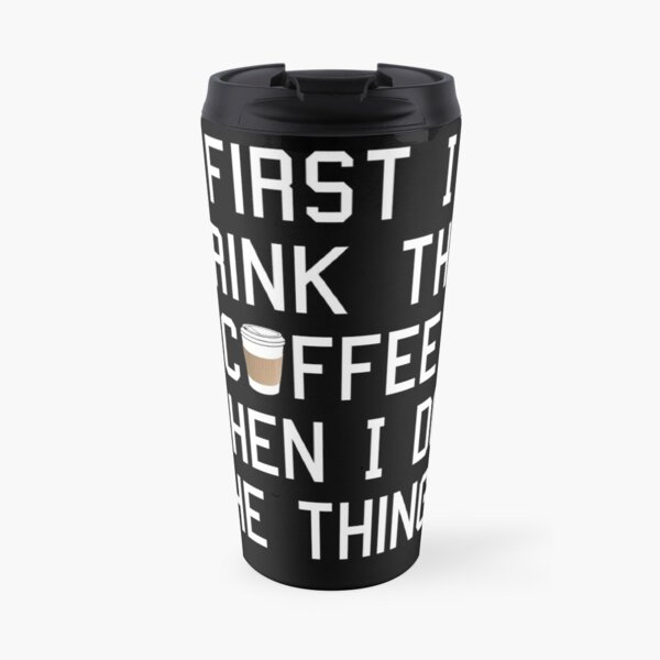 First I Drink the Coffee, Then I Do the Things Travel Mug