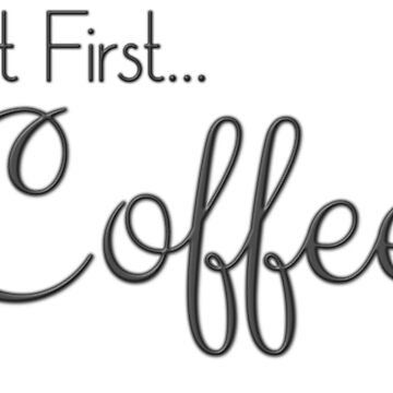But First ... Coffee by CrazyShirtLady