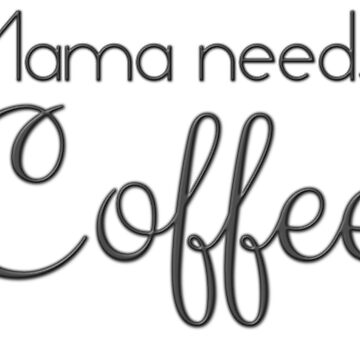 Mama Needs Coffee by CrazyShirtLady