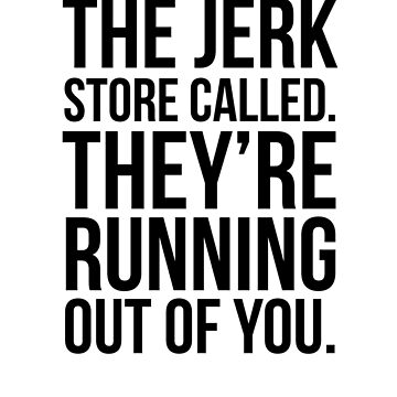 The Jerk Store Called. by QuotingCool