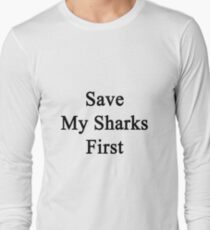 Save My Sharks First  Long Sleeve T-Shirt