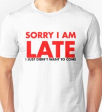 Sorry I Am Late I Just Didn't Want To Come Unisex T-Shirt