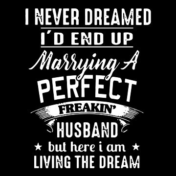 I Never Dreamed I'd End Up Marrying A Perfect Freakin Husband But Here I Am Living The Dream T-shirts by wrightronalde