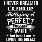 I Never Dreamed I'd End Up Marrying A Perfect Freakin Wife But Here I Am Living The Dream T-shirts by wrightronalde