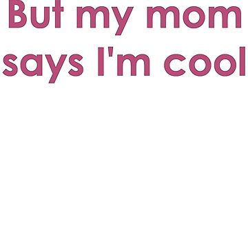 But my mom says I'm cool by newbs