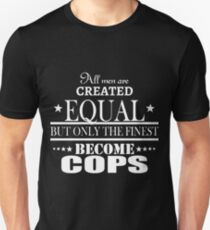 All Men Are Created Equal But Only The Finest Become Cops - Tshirts & Hoodies T-Shirt