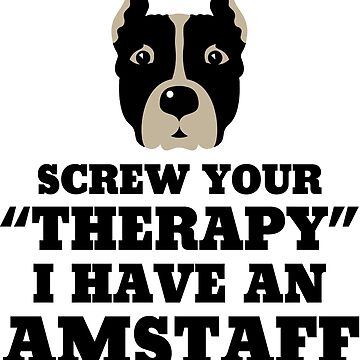 Screw Your Therapy I Have An Amstaff by darkshiness