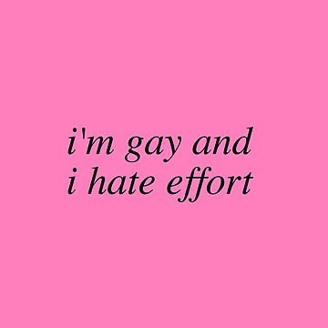 i'm gay and i hate effort - gay stuff by cvx-official